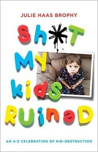 Sh*t My Kids Ruined: An A-Z Celebration of Kid-Destruction