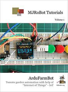 """ArduFarmBot: Tomato garden automation with help of """"Internet of Things"""" - IoT ( MJRoBot Tutorials Book 1)"""