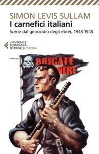 Simon Levis Sullam - I carnefici italiani. Scene dal genocidio degli ebrei, 1943-1945