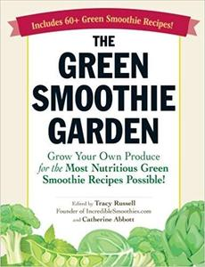 The Green Smoothie Garden: Grow Your Own Produce for the Most Nutritious Green Smoothie Recipes Possible! [Repost]