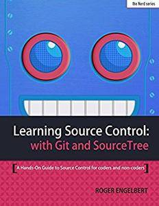 Learning Source Control with Git and SourceTree: A Hands-On Guide to Source Control for coders and non-coders