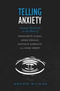 Telling Anxiety: Anxious Narration in the Work of Marguerite Duras, Annie Ernaux, Nathalie Sarraute, and Anne Hébert