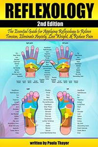 Reflexology: The Essential Guide for Applying Reflexology to Relieve Tension, Eliminate Anxiety, Lose Weight, and Reduce Pain