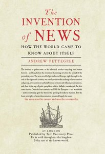 The Invention of News How the World Came to Know About Itself