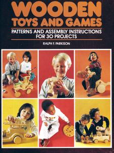 Wooden Toys and Games: Patterns and Assembly Instructions For 30 Projects