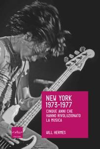 Will Hermes - New York 1973-1977. Cinque anni che hanno rivoluzionato la musica