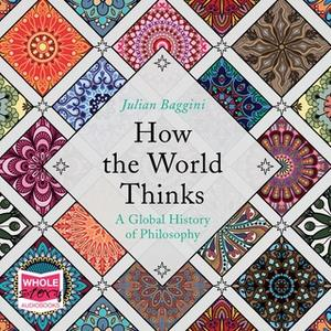 «How the World Thinks: A Global History of Philosophy» by Julian Baggini