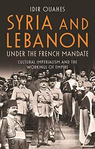 Syria and Lebanon Under the French Mandate: Cultural Imperialism and the Workings of Empire