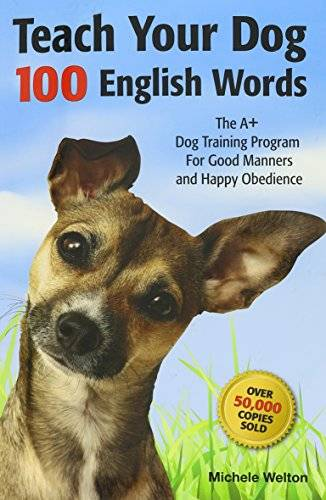 Teach Your Dog 100 English Words : The A+ Dog Training Program for Good Manners and Happy Obedience