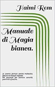 Manuale di Magia bianca: le potenti formule contro malocchio, fattura ed energie negative.