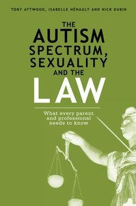 The Autism Spectrum, Sexuality and the Law: What every parent and professional needs to know