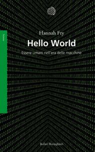 Hannah Fry - Hello world. Essere umani nell'era delle macchine