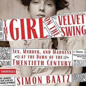 The Girl on the Velvet Swing: Sex, Murder, and Madness at the Dawn of the Twentieth Century [Audiobook]