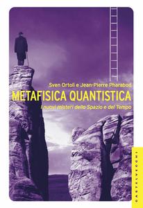 Sven Ortoli, Jean-Pierre Pharabod - Metafisica quantistica. I nuovi misteri dello spazio e del tempo. Ediz. illustrata (2013)