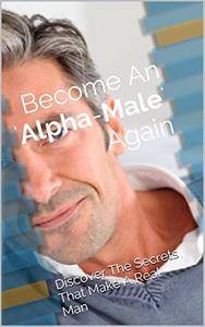 Become An 'Alpha-Male' Once Again: Discover The Secrets That Make A Real Man