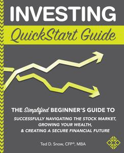 Investing QuickStart Guide: The Simplified Beginner's Guide to Successfully Navigating the Stock Market, Growing Your Wealth...
