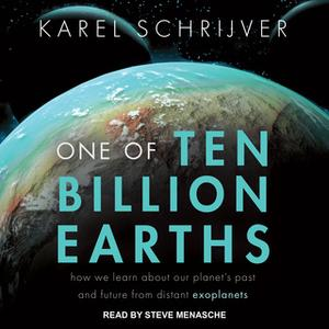 «One of Ten Billion Earths: How We Learn About Our Planet's Past and Future From Distant Exoplanets» by Karel Schrijver