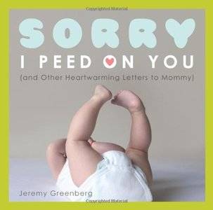 Sorry I Peed on You (and Other Heartwarming Letters to Mommy)