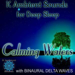 K Ambient Sounds - Calming Waters - Sounds for Deep Sleep with Delta Waves Binaural Beats (2015)
