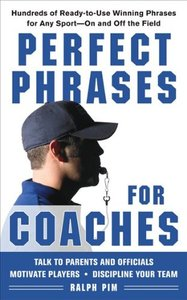 Perfect Phrases for Coaches: Hundreds of Ready-to-use Winning Phrases for any Sport--On and Off the Field (repost)