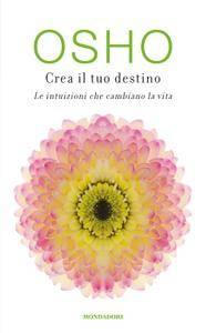Osho - Crea il tuo destino. Le intuizioni che cambiano la vita