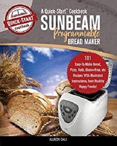 Sunbeam Programmable Bread Maker, A Quick-Start Cookbook