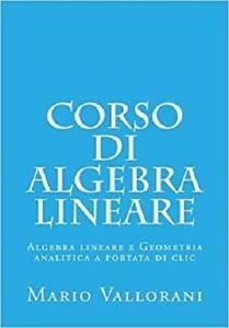 Corso di Algebra lineare: Algebra lineare e Geometria analitica a portata di clic (Volume 1)
