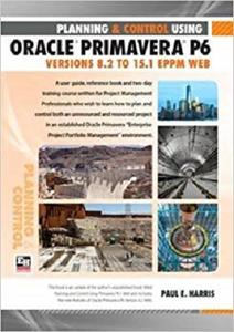 Planning and Control Using Oracle Primavera P6 Versions 8.2 to 15.1 EPPM Web