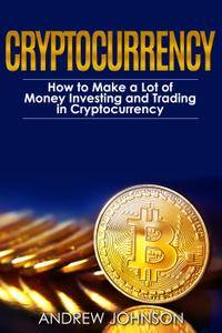 Cryptocurrency: How to Make a Lot of Money Investing and Trading in Cryptocurrency: Unlocking the Lucrative World of Crypto...