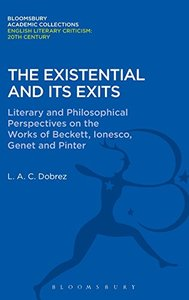 The Existential and its Exits: Literary and Philosophical Perspectives on the Works of Beckett, Ionesco, Genet and Pinter