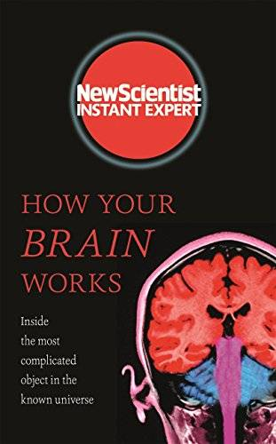 How Your Brain Works: Inside the most complicated object in the known universe (New Scientist Instant Expert) [Kindle Edition]