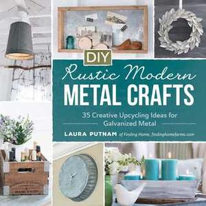 «DIY Rustic Modern Metal Crafts: 35 Creative Upcycling Ideas for Galvanized Metal» by Laura Putnam