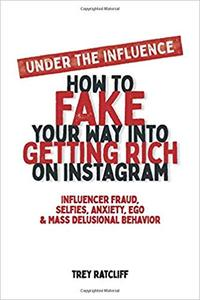 Under the Influence - How to Fake Your Way into Getting Rich on Instagram: Influencer Fraud, Selfies, Anxiety, Ego, and Mass