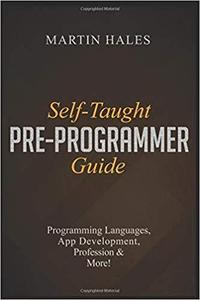 Self-Taught Pre-Programmer Guide: Learn About Programming Languages, App Development, Profession & More
