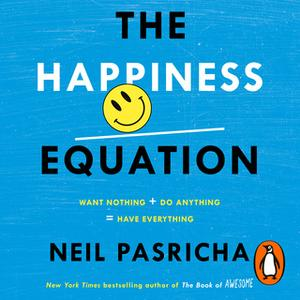 «The Happiness Equation: Want Nothing + Do Anything = Have Everything» by Neil Pasricha