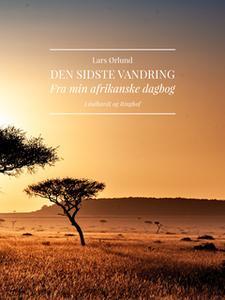 «Den sidste vandring. Fra min afrikanske dagbog» by Lars Ørlund