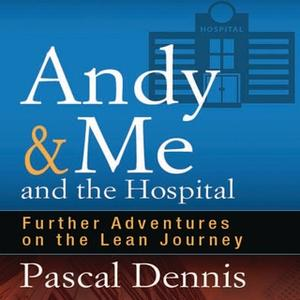 «Andy & Me and the Hospital: Further Adventures on the Lean Journey» by Pascal Dennis
