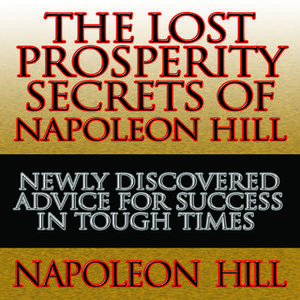 «The Lost Prosperity Secrets of Napoleon Hill: Newly Discovered Advice for Success in Tough Times» by Napoleon Hill