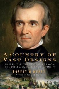 «A Country of Vast Designs: James K. Polk, the Mexican War and the Conquest of the American Continent» by Robert W. Merr