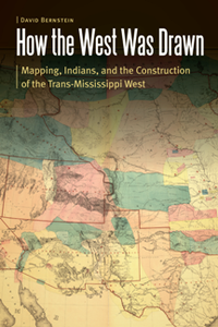 How the West Was Drawn: Mapping, Indians, and the Construction of the Trans-Mississippi West