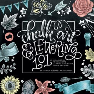 Chalk Art and Lettering 101: An Introduction to Chalkboard Lettering, Illustration, Design, and More