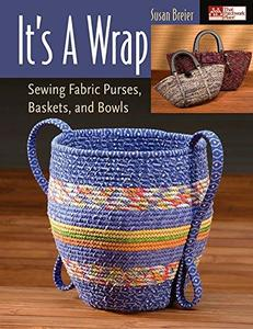 Its a Wrap: Sewing Fabric Purses, Baskets, And Bowls