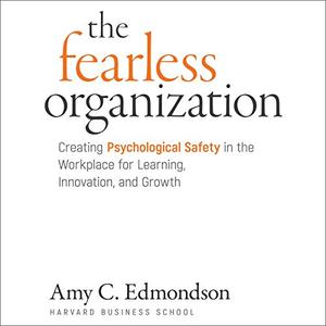 The Fearless Organization: Creating Psychological Safety in the Workplace for Learning, Innovation, and Growth [Audiobook]
