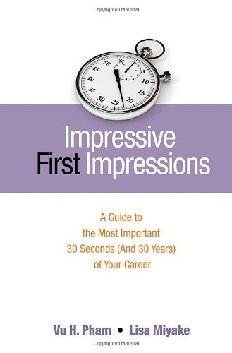 Impressive First Impressions: A Guide to the Most Important 30 Seconds (And 30 Years) of Your Career