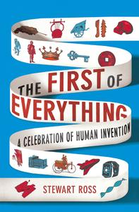 The First of Everything: A History of Human Invention, Innovation and Discovery