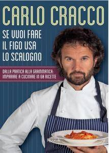 Carlo Cracco - Se vuoi fare il figo usa lo scalogno. Dalla pratica alla grammatica: imparare a cucinare in 60 ricette  [Repost]