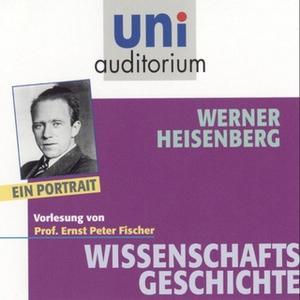 «Uni Auditorium - Wissenschaftsgeschichte: Werner Heisenberg» by Ernst Peter Fischer