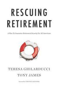Rescuing Retirement : A Plan To Guarantee Retirement Security For All Americans