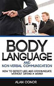Body Language And Non-Verbal Communication: How To Detect Lies And Communicate Without Saying A Word