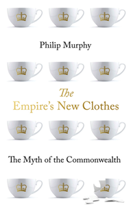 The Empire's New Clothes : The Myth of the Commonwealth